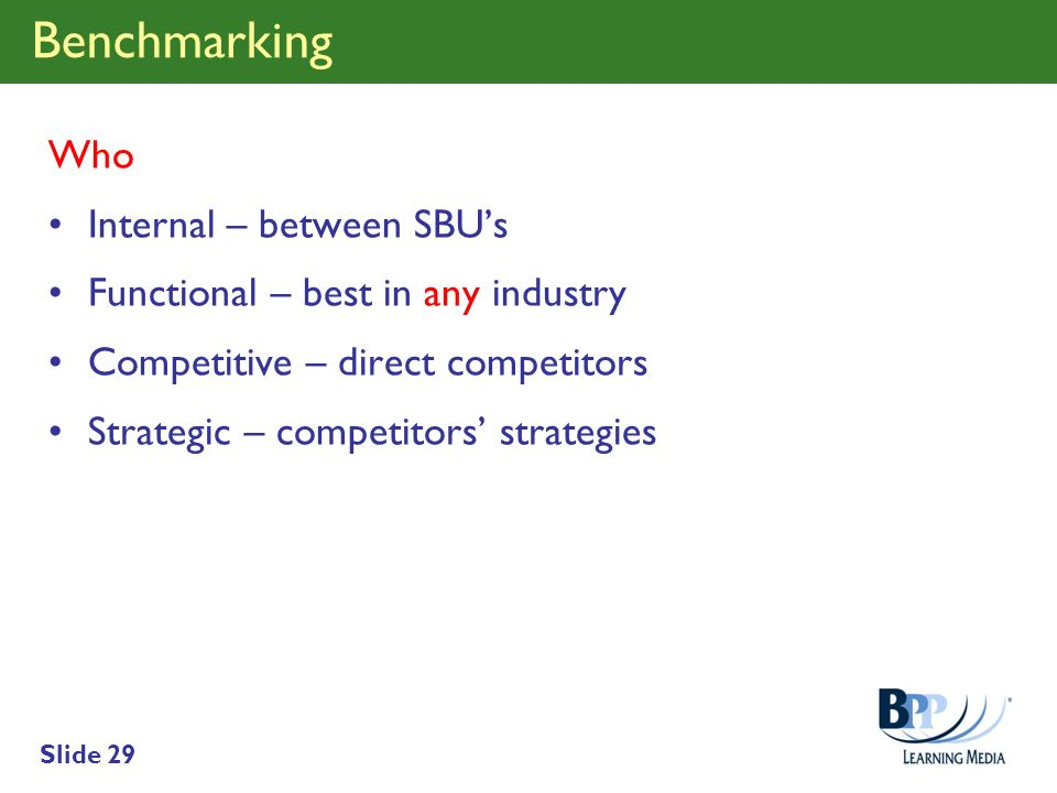 Slide 29 Benchmarking Who Internal – between SBUs Functional – best in any industry Competitive – direct competitors Strategic – competitors strategie