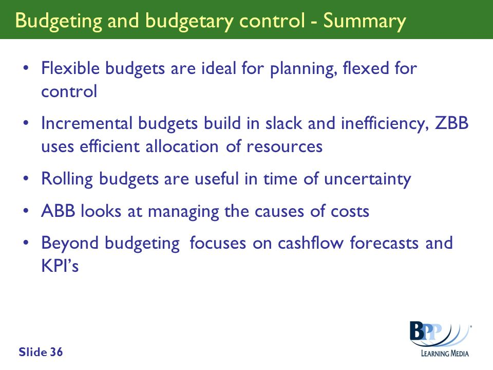 Slide 36 Budgeting and budgetary control - Summary Flexible budgets are ideal for planning, flexed for control Incremental budgets build in slack and