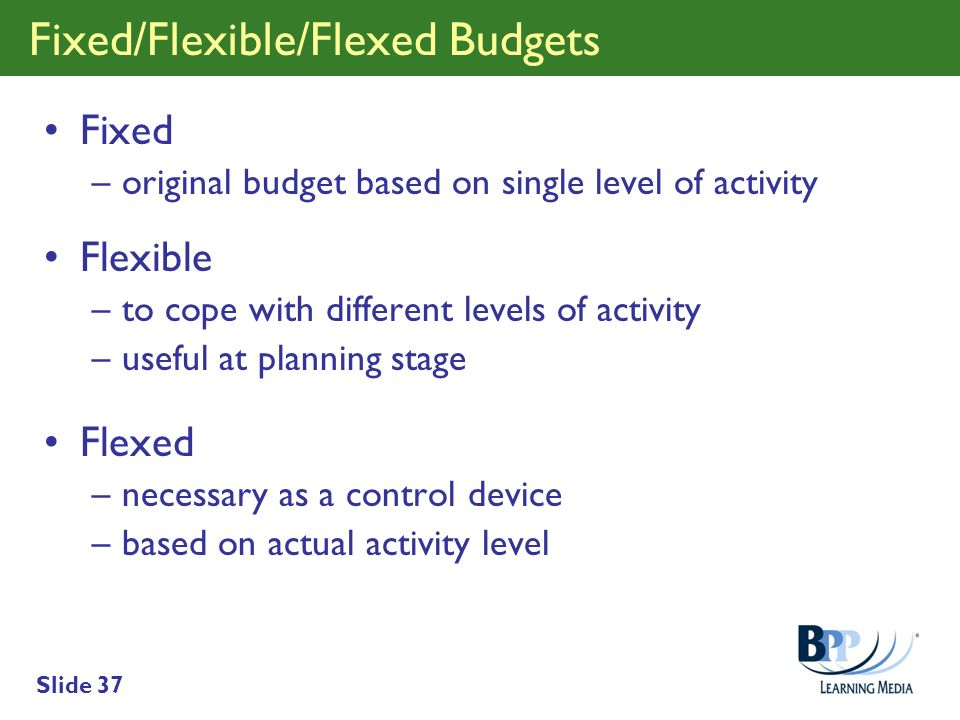 Slide 37 Fixed/Flexible/Flexed Budgets Fixed –original budget based on single level of activity Flexible –to cope with different levels of activity –u