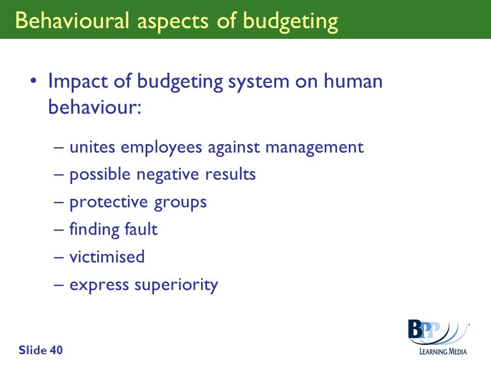 Slide 40 Behavioural aspects of budgeting Impact of budgeting system on human behaviour: –unites employees against management –possible negative resul