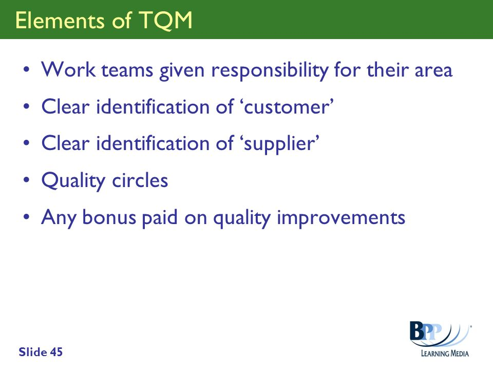 Slide 45 Elements of TQM Work teams given responsibility for their area Clear identification of customer Clear identification of supplier Quality circ