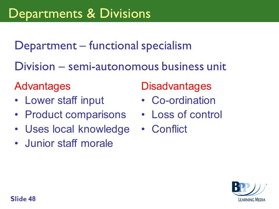 Slide 48 Departments & Divisions Department – functional specialism Division – semi-autonomous business unit Advantages Lower staff input Product comp