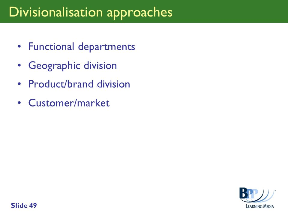 Slide 49 Divisionalisation approaches Functional departments Geographic division Product/brand division Customer/market