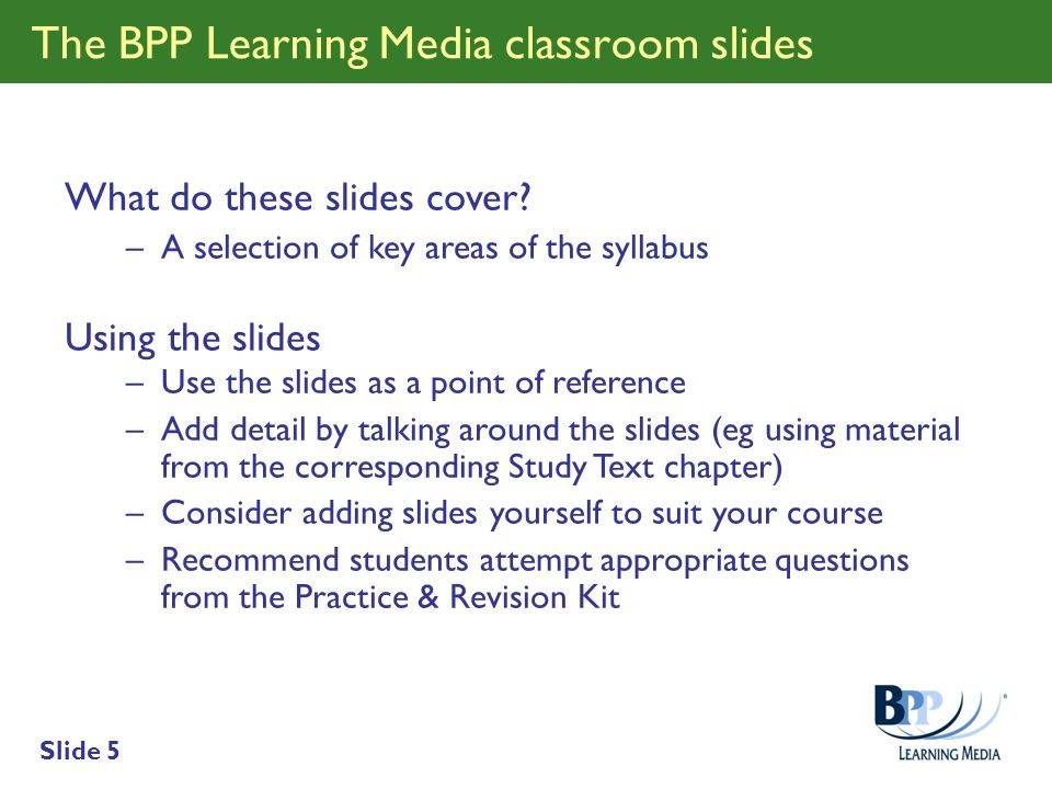 Slide 5 The BPP Learning Media classroom slides What do these slides cover? –A selection of key areas of the syllabus Using the slides –Use the slides