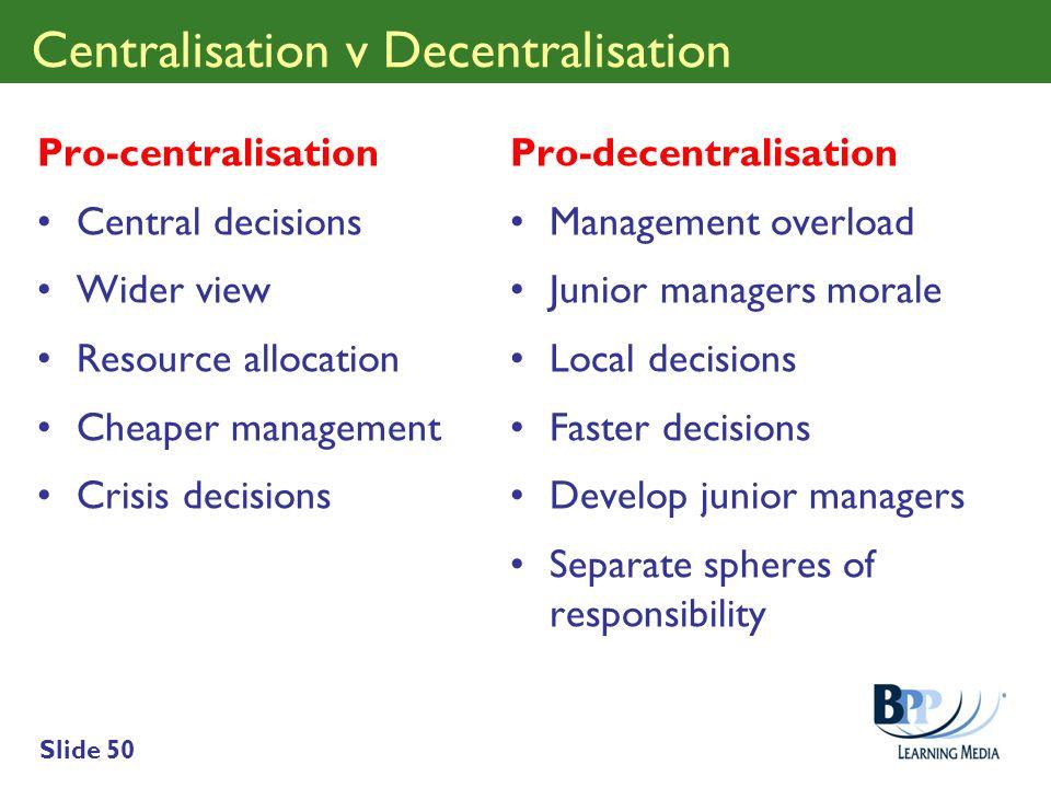Slide 50 Centralisation v Decentralisation Pro-centralisation Central decisions Wider view Resource allocation Cheaper management Crisis decisions Pro