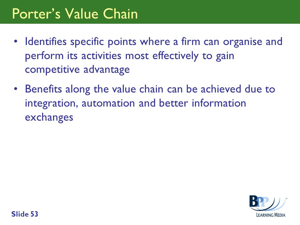 Slide 53 Porters Value Chain Identifies specific points where a firm can organise and perform its activities most effectively to gain competitive adva