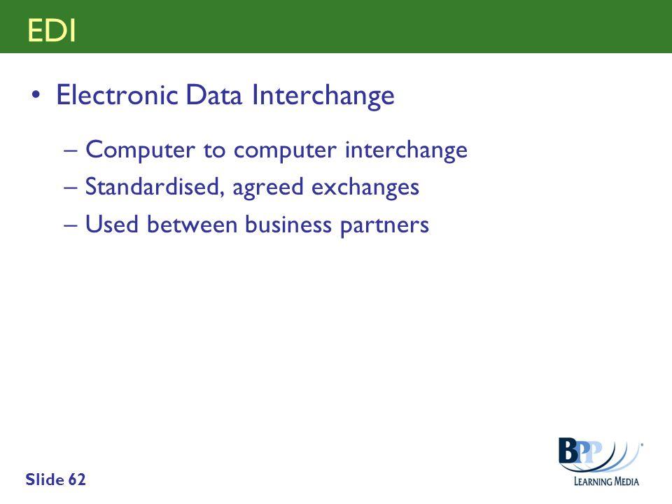 Slide 62 EDI Electronic Data Interchange –Computer to computer interchange –Standardised, agreed exchanges –Used between business partners