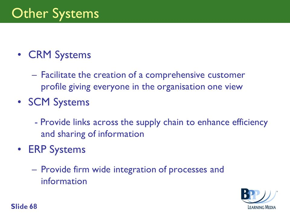 Slide 68 Other Systems CRM Systems –Facilitate the creation of a comprehensive customer profile giving everyone in the organisation one view SCM Syste