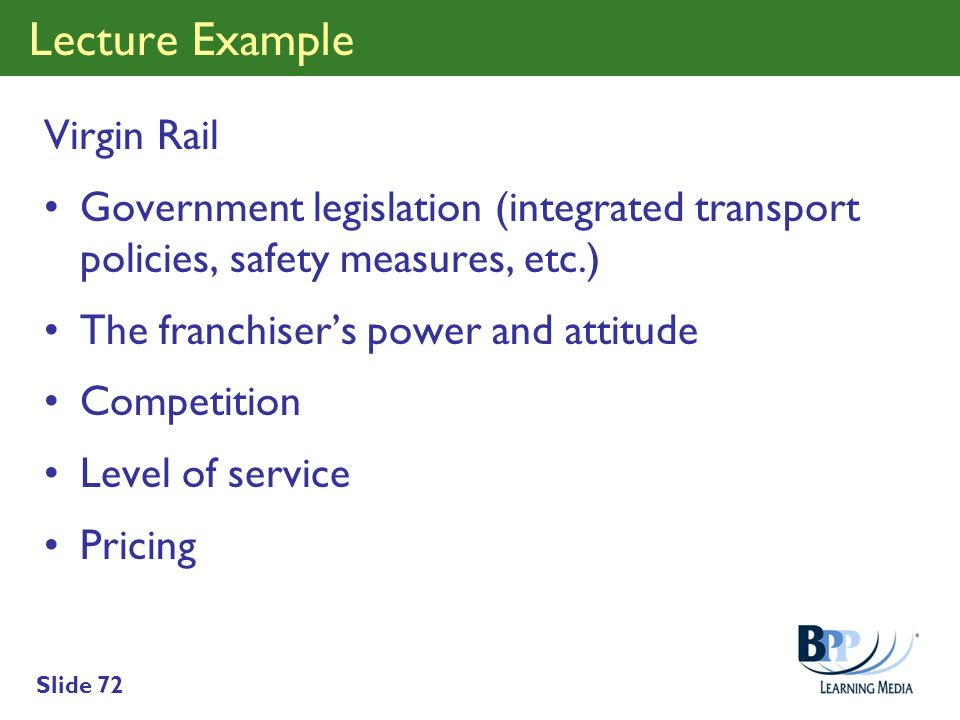 Slide 72 Lecture Example Virgin Rail Government legislation (integrated transport policies, safety measures, etc.) The franchisers power and attitude