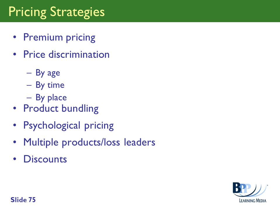 Slide 75 Pricing Strategies Premium pricing Price discrimination –By age –By time –By place Product bundling Psychological pricing Multiple products/l