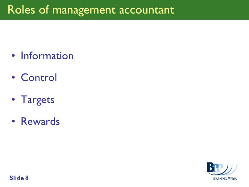 Slide 8 Roles of management accountant Information Control Targets Rewards