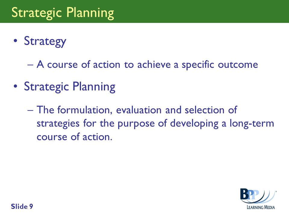 Slide 9 Strategic Planning Strategy –A course of action to achieve a specific outcome Strategic Planning –The formulation, evaluation and selection of