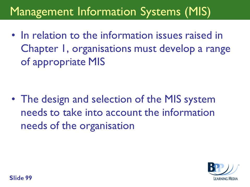 Slide 99 Management Information Systems (MIS) In relation to the information issues raised in Chapter 1, organisations must develop a range of appropr