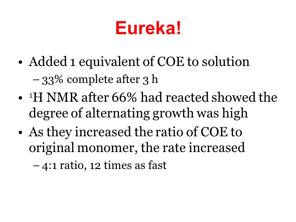 Eureka! Added 1 equivalent of COE to solution –33% complete after 3 h 1 H NMR after 66% had reacted showed the degree of alternating growth was high A