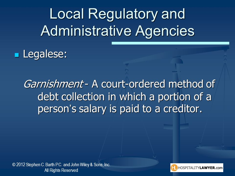 © 2012 Stephen C. Barth P.C. and John Wiley & Sons, Inc. All Rights Reserved Local Regulatory and Administrative Agencies Legalese: Legalese: Garnishm