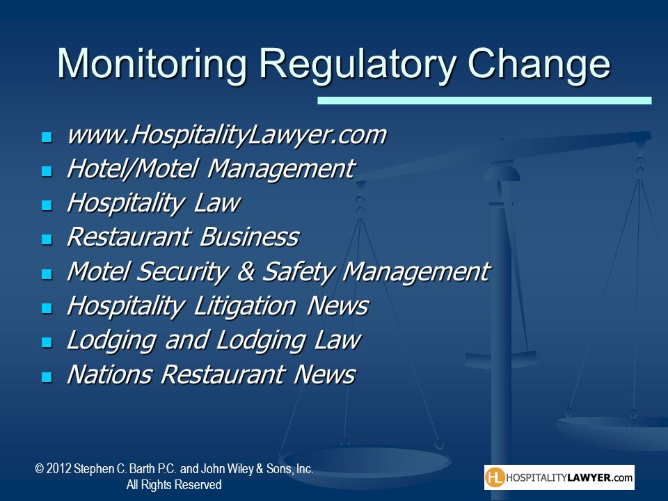 © 2012 Stephen C. Barth P.C. and John Wiley & Sons, Inc. All Rights Reserved Monitoring Regulatory Change www.HospitalityLawyer.com www.HospitalityLaw