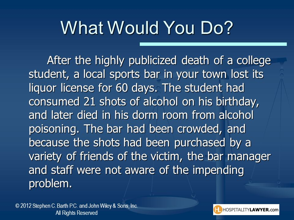 © 2012 Stephen C. Barth P.C. and John Wiley & Sons, Inc. All Rights Reserved What Would You Do? After the highly publicized death of a college student
