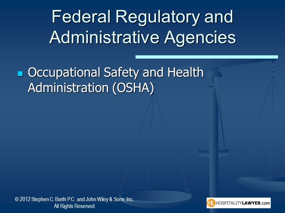 © 2012 Stephen C. Barth P.C. and John Wiley & Sons, Inc. All Rights Reserved Federal Regulatory and Administrative Agencies Occupational Safety and He