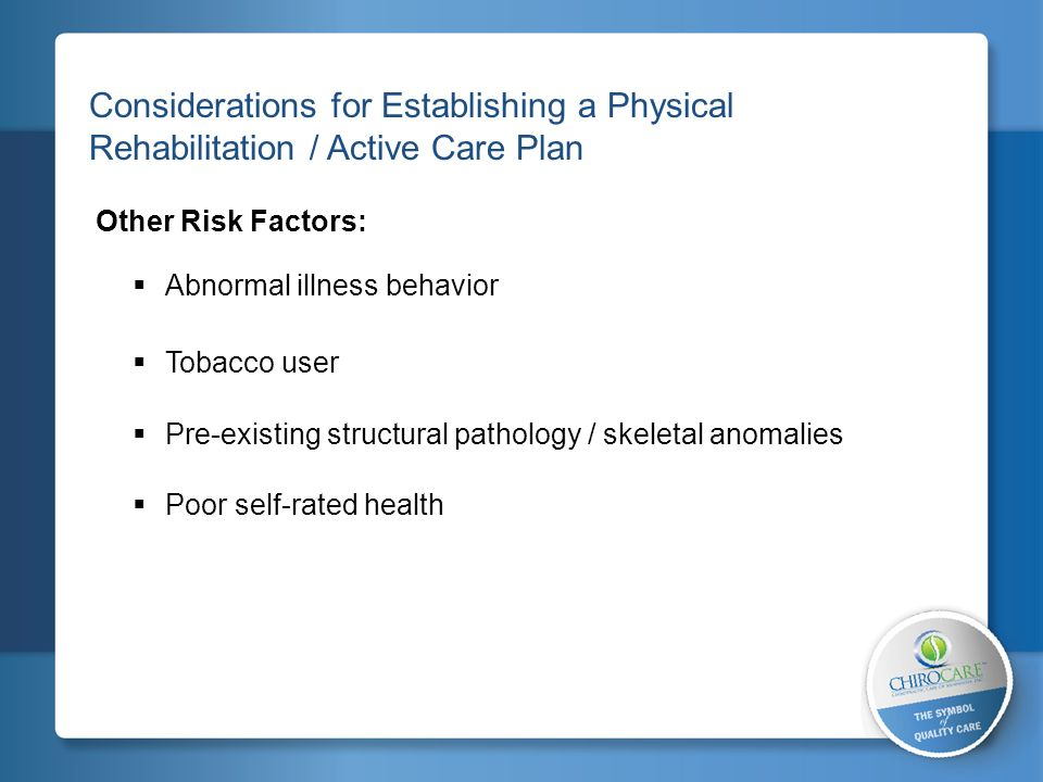 2 Considerations for Establishing a Physical Rehabilitation / Active Care Plan Other Risk Factors: Abnormal illness behavior Tobacco user Pre-existing