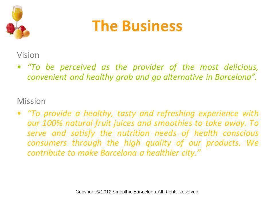 Copyright © 2012 Smoothie Bar-celona. All Rights Reserved. The Business Vision To be perceived as the provider of the most delicious, convenient and h