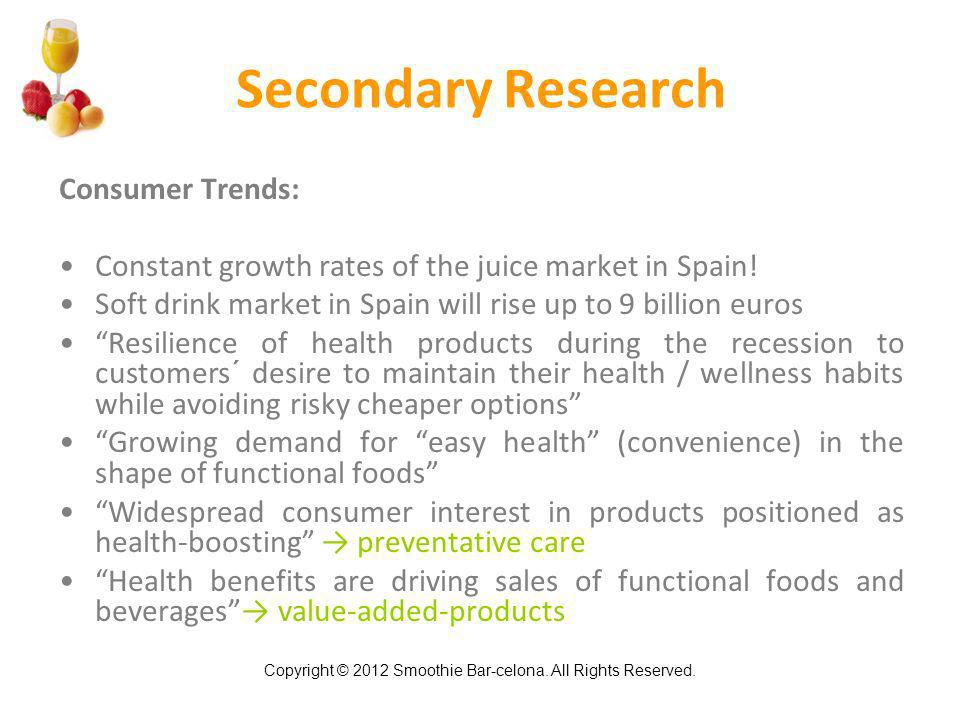 Copyright © 2012 Smoothie Bar-celona. All Rights Reserved. Secondary Research Consumer Trends: Constant growth rates of the juice market in Spain! Sof