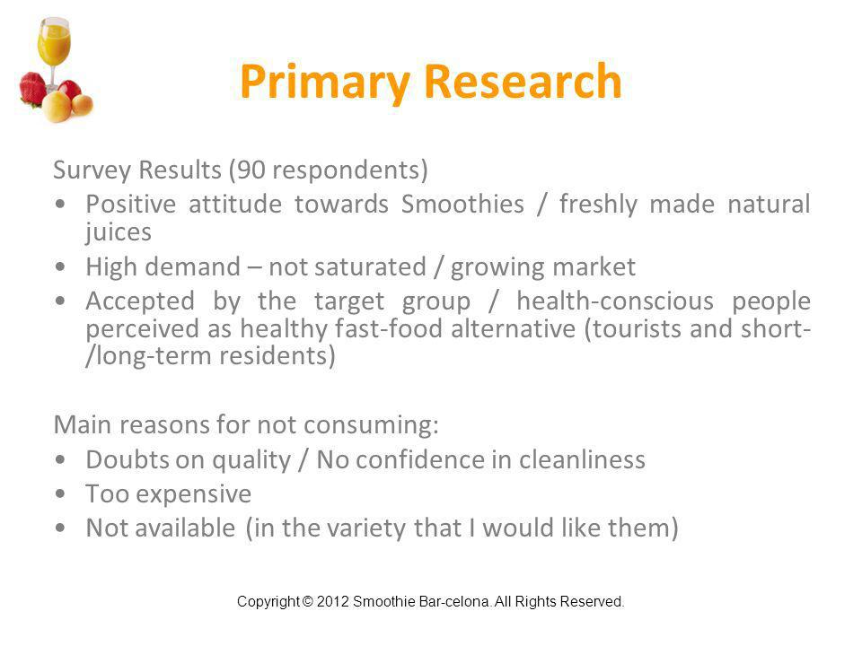 Copyright © 2012 Smoothie Bar-celona. All Rights Reserved. Primary Research Survey Results (90 respondents) Positive attitude towards Smoothies / fres
