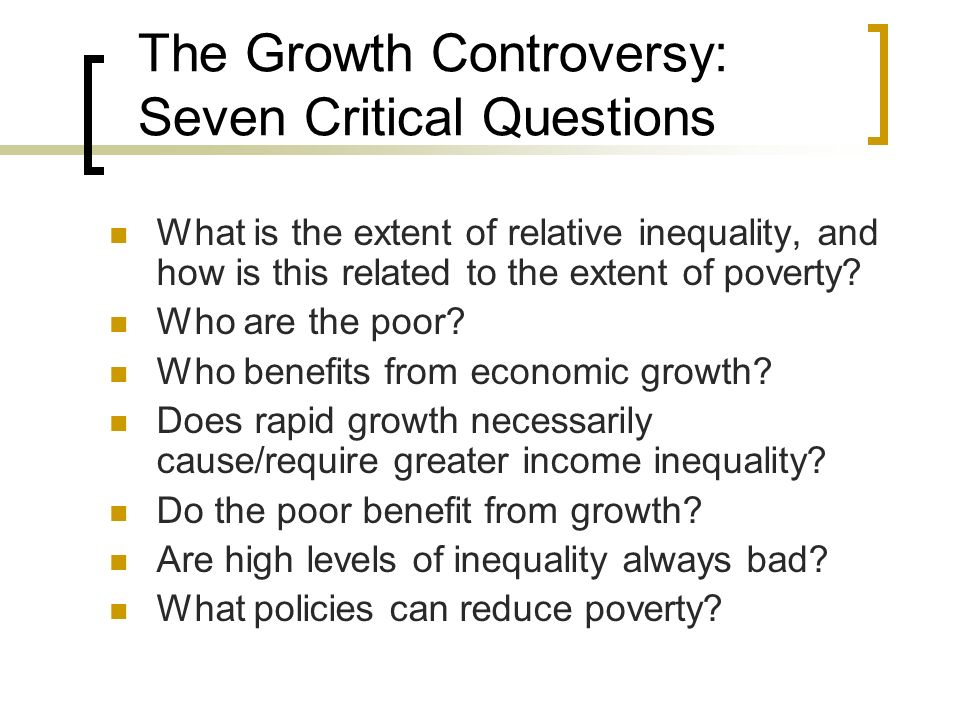 The Growth Controversy: Seven Critical Questions What is the extent of relative inequality, and how is this related to the extent of poverty? Who are