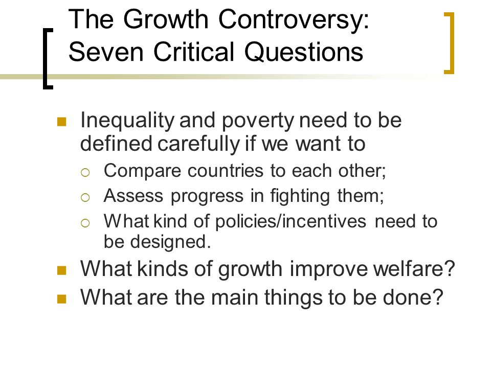 The Growth Controversy: Seven Critical Questions Inequality and poverty need to be defined carefully if we want to Compare countries to each other; As