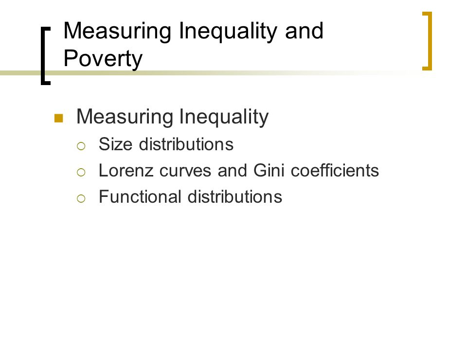 Measuring Inequality and Poverty Measuring Inequality Size distributions Lorenz curves and Gini coefficients Functional distributions