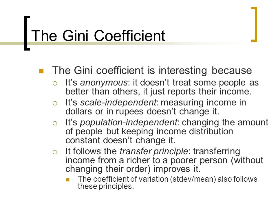 The Gini Coefficient The Gini coefficient is interesting because Its anonymous: it doesnt treat some people as better than others, it just reports the