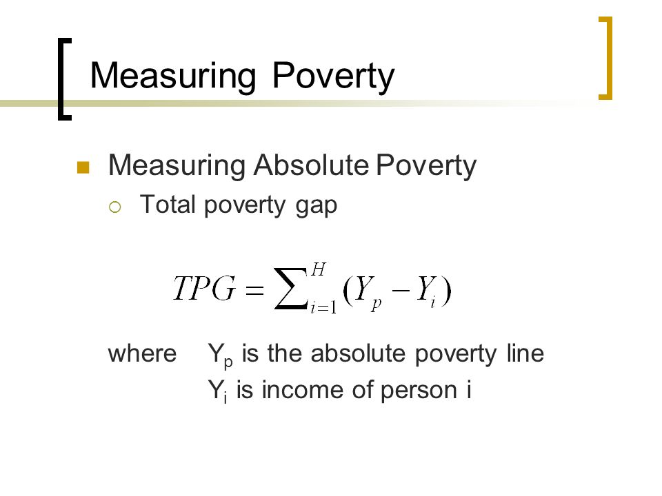 Measuring Poverty Measuring Absolute Poverty Total poverty gap whereY p is the absolute poverty line Y i is income of person i