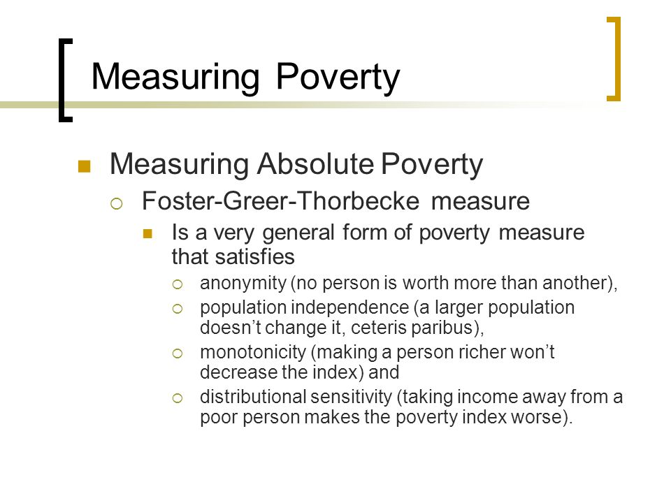Measuring Poverty Measuring Absolute Poverty Foster-Greer-Thorbecke measure Is a very general form of poverty measure that satisfies anonymity (no per