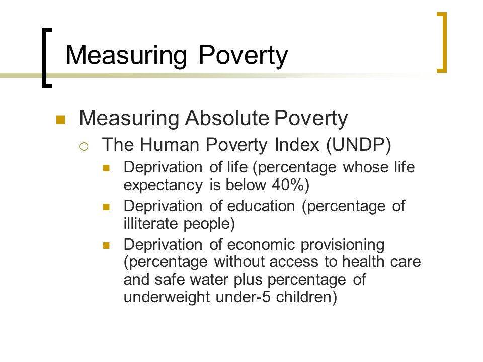 Measuring Poverty Measuring Absolute Poverty The Human Poverty Index (UNDP) Deprivation of life (percentage whose life expectancy is below 40%) Depriv