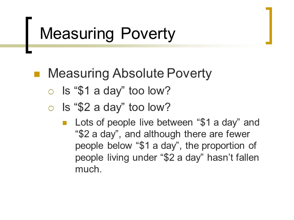Measuring Poverty Measuring Absolute Poverty Is $1 a day too low? Is $2 a day too low? Lots of people live between $1 a day and $2 a day, and although