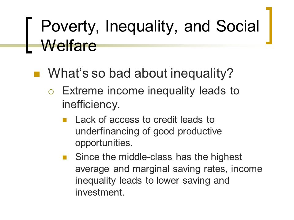 Poverty, Inequality, and Social Welfare Whats so bad about inequality? Extreme income inequality leads to inefficiency. Lack of access to credit leads