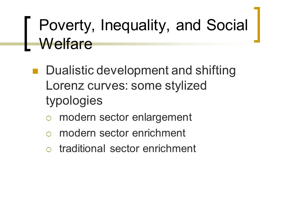 Poverty, Inequality, and Social Welfare Dualistic development and shifting Lorenz curves: some stylized typologies modern sector enlargement modern se