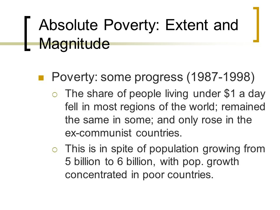 Absolute Poverty: Extent and Magnitude Poverty: some progress (1987-1998) The share of people living under $1 a day fell in most regions of the world;
