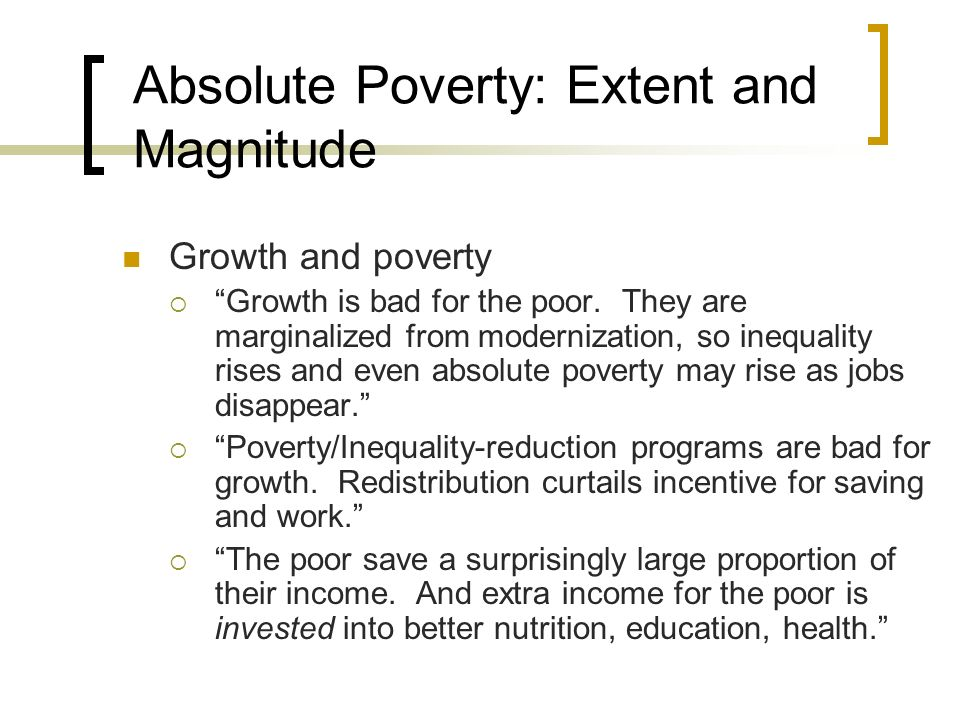 Absolute Poverty: Extent and Magnitude Growth and poverty Growth is bad for the poor. They are marginalized from modernization, so inequality rises an