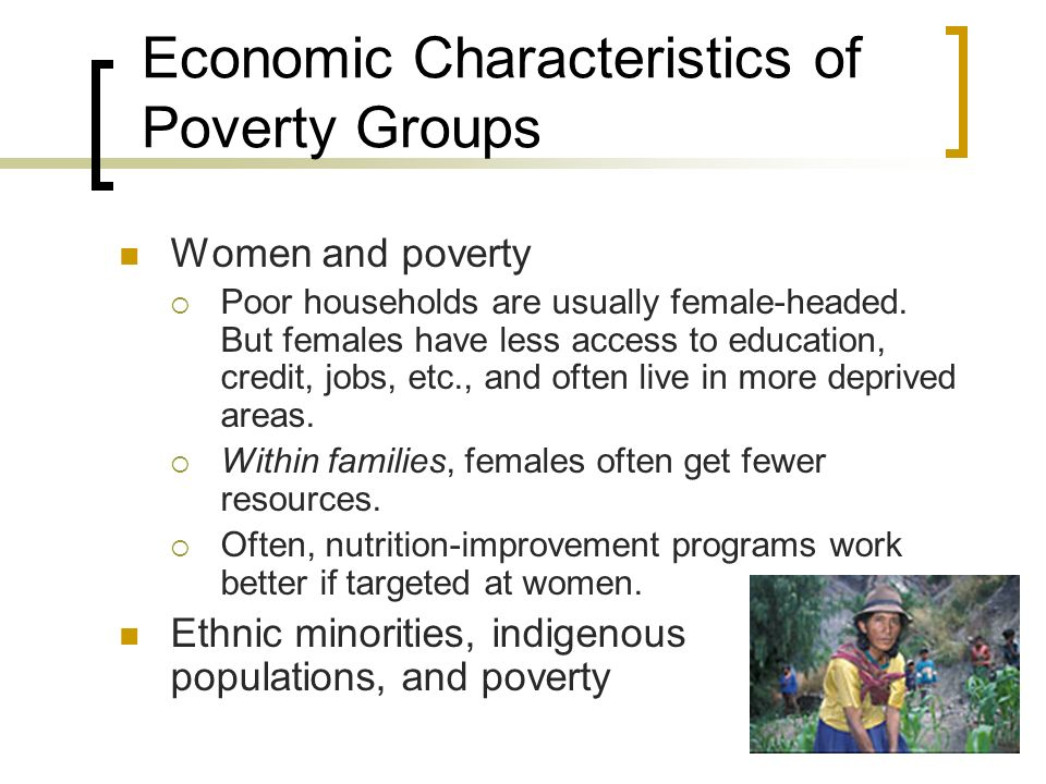 Economic Characteristics of Poverty Groups Women and poverty Poor households are usually female-headed. But females have less access to education, cre