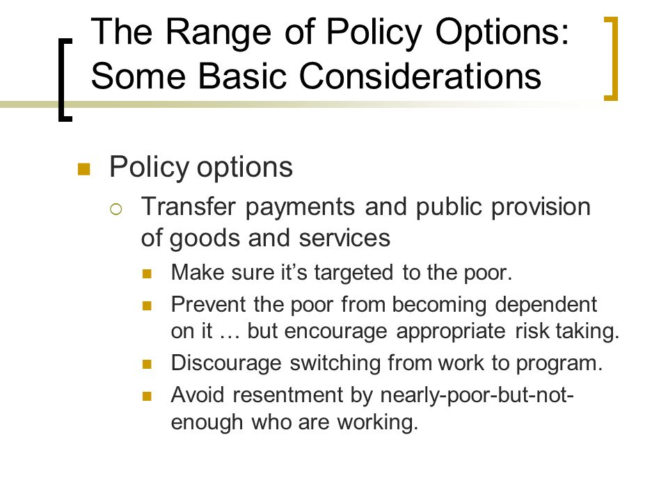 The Range of Policy Options: Some Basic Considerations Policy options Transfer payments and public provision of goods and services Make sure its targe