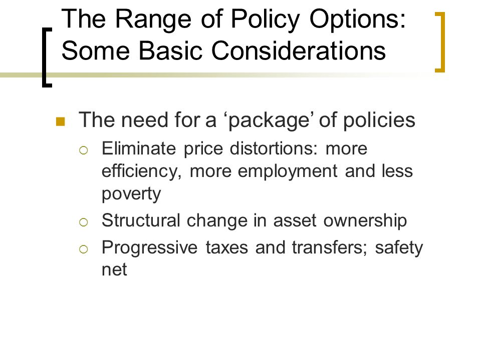 The Range of Policy Options: Some Basic Considerations The need for a package of policies Eliminate price distortions: more efficiency, more employmen