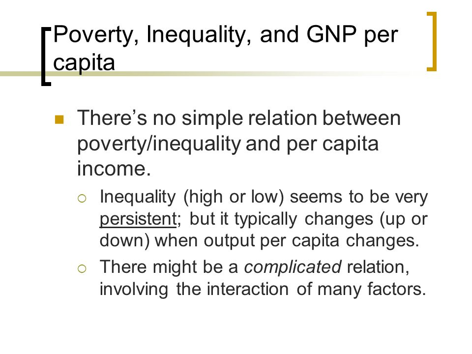 Poverty, Inequality, and GNP per capita Inequality is probably determined by history social cleavages, politics and government policies Careful statistical/econometric analysis is necessary to identify the effect of each factor.