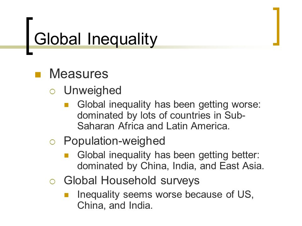 Global Inequality Measures Unweighed Global inequality has been getting worse: dominated by lots of countries in Sub- Saharan Africa and Latin America