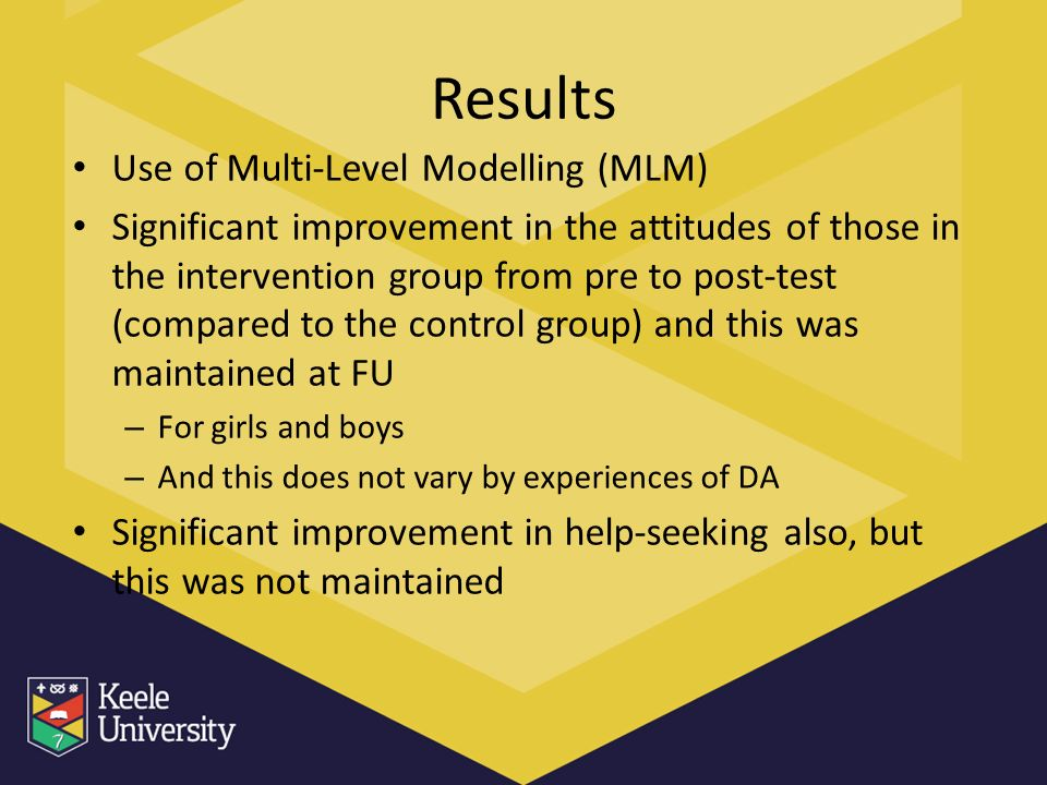 Results Use of Multi-Level Modelling (MLM) Significant improvement in the attitudes of those in the intervention group from pre to post-test (compared to the control group) and this was maintained at FU – For girls and boys – And this does not vary by experiences of DA Significant improvement in help-seeking also, but this was not maintained