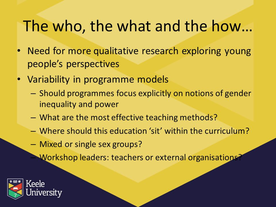 The who, the what and the how… Need for more qualitative research exploring young peoples perspectives Variability in programme models – Should programmes focus explicitly on notions of gender inequality and power – What are the most effective teaching methods.