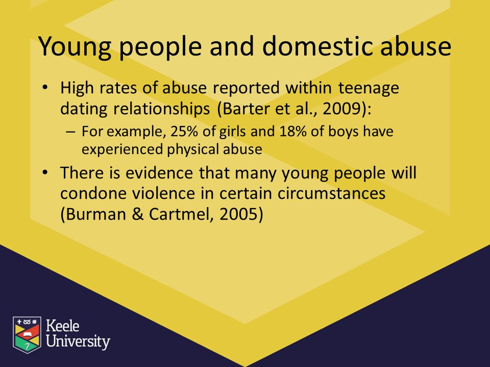 Young people and domestic abuse High rates of abuse reported within teenage dating relationships (Barter et al., 2009): – For example, 25% of girls and 18% of boys have experienced physical abuse There is evidence that many young people will condone violence in certain circumstances (Burman & Cartmel, 2005)