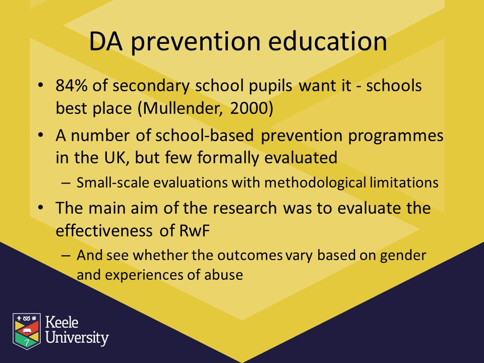 DA prevention education 84% of secondary school pupils want it - schools best place (Mullender, 2000) A number of school-based prevention programmes in the UK, but few formally evaluated – Small-scale evaluations with methodological limitations The main aim of the research was to evaluate the effectiveness of RwF – And see whether the outcomes vary based on gender and experiences of abuse