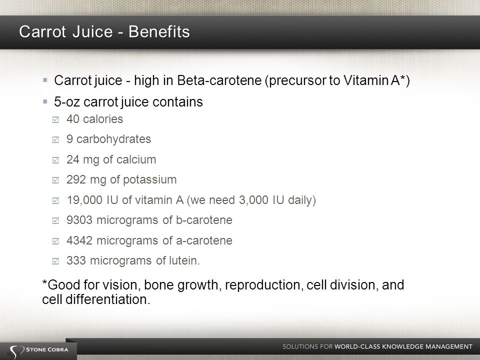 Carrot juice - high in Beta-carotene (precursor to Vitamin A*) 5-oz carrot juice contains 40 calories 9 carbohydrates 24 mg of calcium 292 mg of potassium 19,000 IU of vitamin A (we need 3,000 IU daily) 9303 micrograms of b-carotene 4342 micrograms of a-carotene 333 micrograms of lutein.