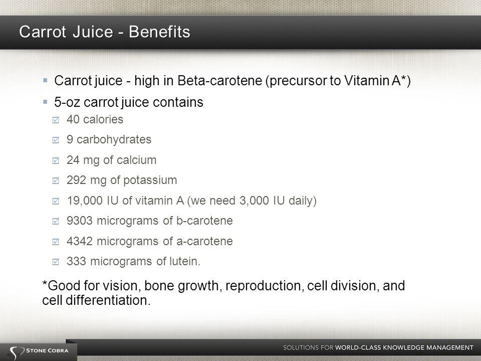 Carrot juice - high in Beta-carotene (precursor to Vitamin A*) 5-oz carrot juice contains 40 calories 9 carbohydrates 24 mg of calcium 292 mg of potassium 19,000 IU of vitamin A (we need 3,000 IU daily) 9303 micrograms of b-carotene 4342 micrograms of a-carotene 333 micrograms of lutein.