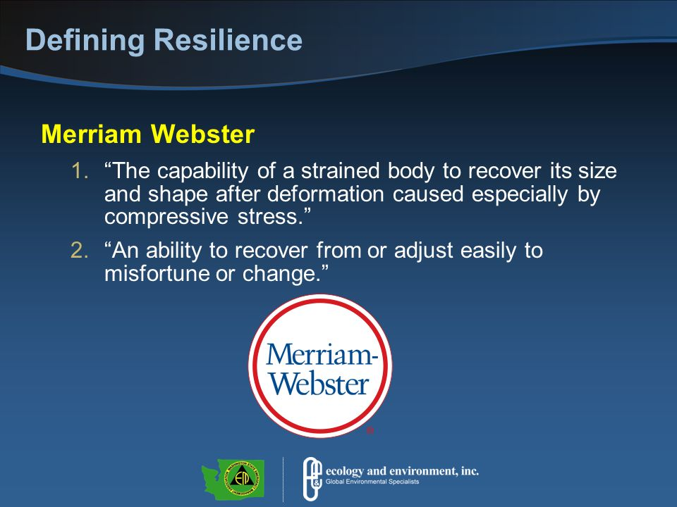Defining Resilience Merriam Webster 1.The capability of a strained body to recover its size and shape after deformation caused especially by compressive stress.